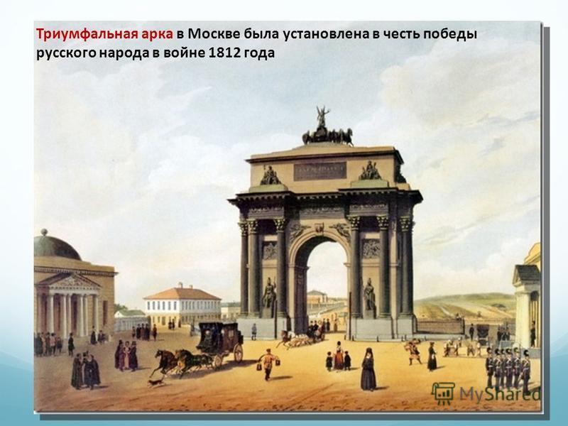 Триумфальная арка в Москве была установлена в честь победы русского народа в войне 1812 года