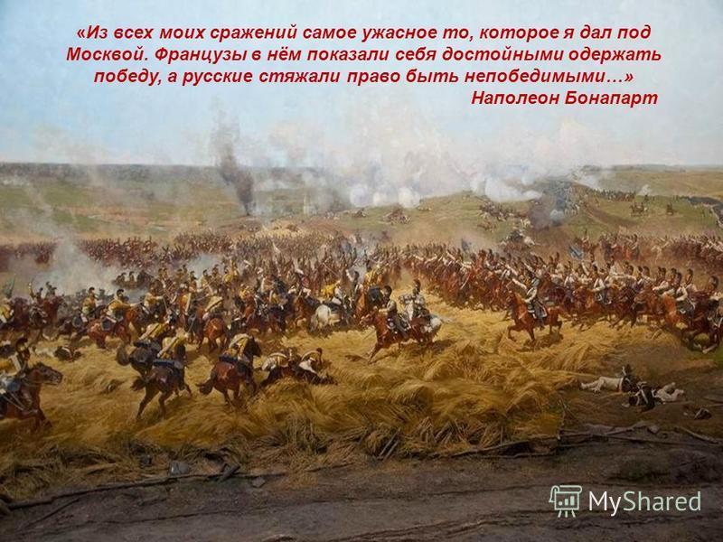 12 «Из всех моих сражений самое ужасное то, которое я дал под Москвой. Французы в нём показали себя достойными одержать победу, а русские стяжали право быть непобедимыми…» Наполеон Бонапарт