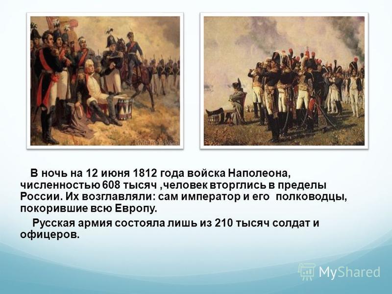 В ночь на 12 июня 1812 года войска Наполеона, численностью 608 тысяч,человек вторглись в пределы России. Их возглавляли: сам император и его полководцы, покорившие всю Европу. Русская армия состояла лишь из 210 тысяч солдат и офицеров.