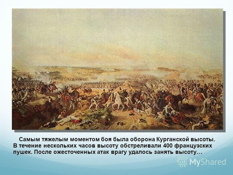 Самым тяжелым моментом боя была оборона Курганской высоты. В течение нескольких часов высоту обстреливали 400 французских пушек. После ожесточенных атак врагу удалось занять высоту…