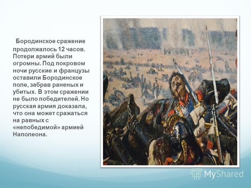 Бородинское сражение продолжалось 12 часов. Потери армий были огромны. Под покровом ночи русские и французы оставили Бородинское поле, забрав раненых и убитых. В этом сражении не было победителей. Но русская армия доказала, что она может сражаться на