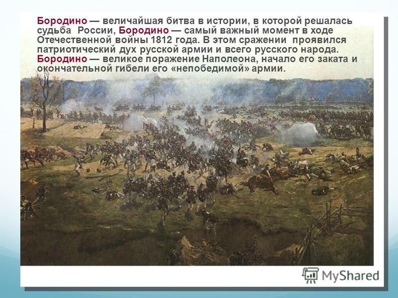 Бородино величайшая битва в истории, в которой решалась судьба России, Бородино самый важный момент в ходе Отечественной войны 1812 года. В этом сражении проявился патриотический дух русской армии и всего русского народа. Бородино великое поражение Н