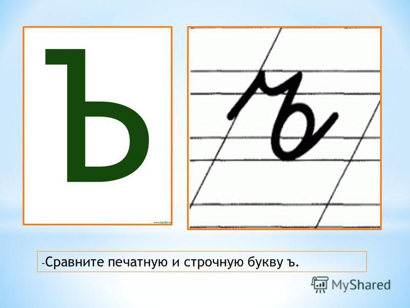 - Сравните печатную и строчную букву ъ.
