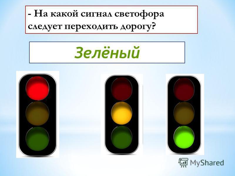 - На какой сигнал светофора следует переходить дорогу? Зелёный