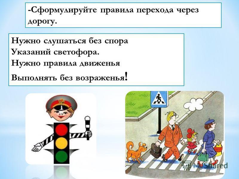 Нужно слушаться без спора Указаний светофора. Нужно правила движенья Выполнять без возраженья ! -Сформулируйте правила перехода через дорогу.