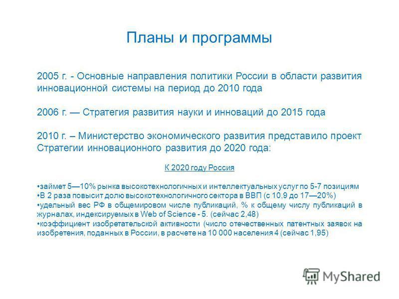 Планы и программы 2005 г. - Основные направления политики России в области развития инновационной системы на период до 2010 года 2006 г. Стратегия развития науки и инноваций до 2015 года 2010 г. – Министерство экономического развития представило прое