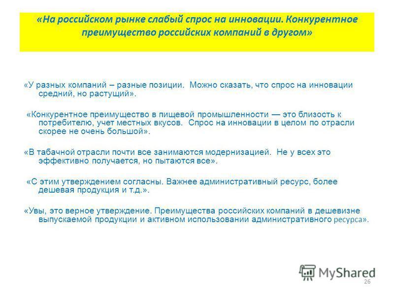 26 «На российском рынке слабый спрос на инновации. Конкурентное преимущество российских компаний в другом» « У разных компаний – разные позиции. Можно сказать, что спрос на инновации средний, но растущий». «Конкурентное преимущество в пищевой промышл