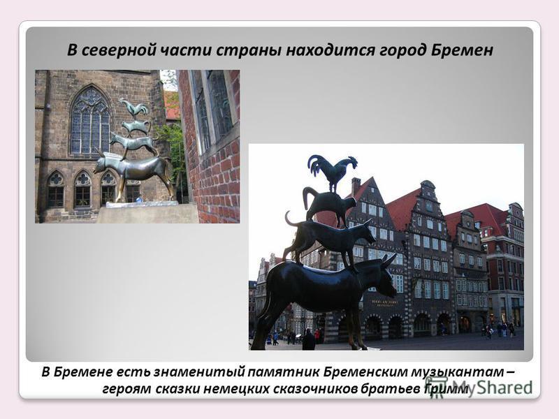 В северной части страны находится город Бремен В Бремене есть знаменитый памятник Бременским музыкантам – героям сказки немецких сказочников братьев Гримм