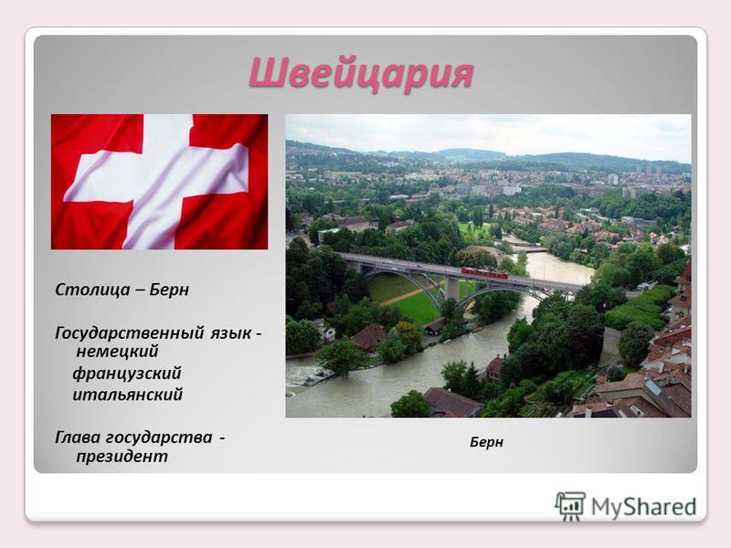 Столица – Берн Государственный язык - немецкий французский итальянский Глава государства - президент Берн Швейцария