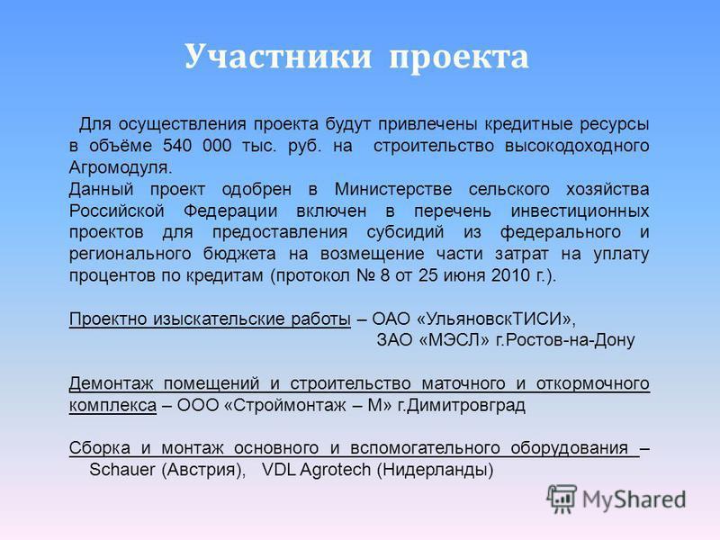 Участники проекта Для осуществлетния проекта будут привлетчены кредитные ресурсы в объёме 540 000 тыс. руб. на строительство высокодоходного Агромодуля. Данный проект одобрен в Министерстве сельского хозяйства Российской Федерации включен в перечень