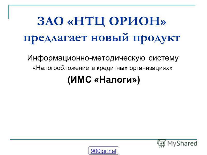 ЗАО «НТЦ ОРИОН» предлагает новый продукт Информационно-методическую систему «Налогообложение в кредитных организациях» (ИМС «Налоги») 900igr.net