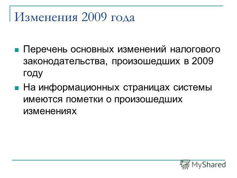 Изменения 2009 года Перечень основных изменений налогового законодательства, произошедших в 2009 году На информационных страницах системы имеются пометки о произошедших изменениях