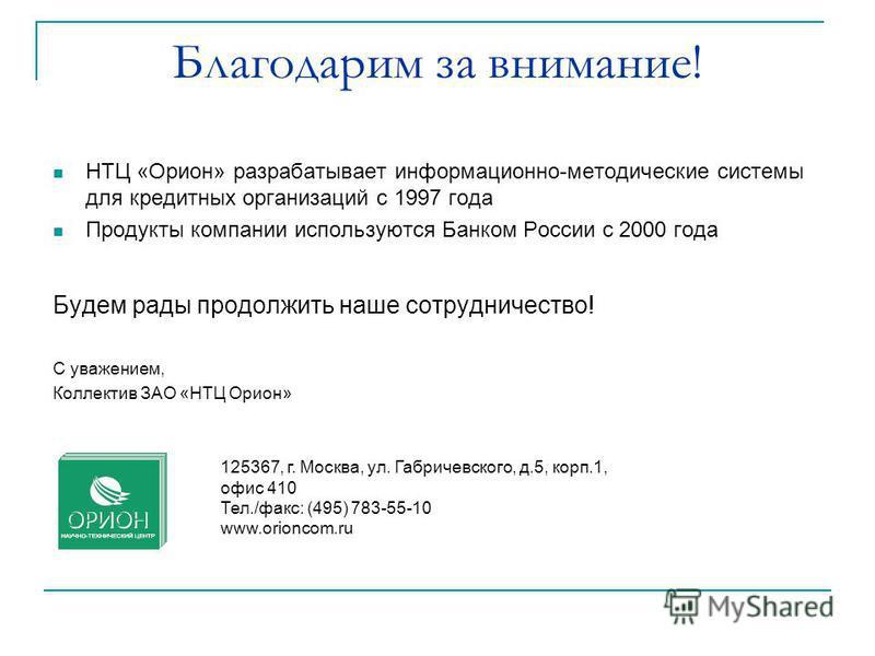 Благодарим за внимание! НТЦ «Орион» разрабатывает информационно-методические системы для кредитных организаций с 1997 года Продукты компании используются Банком России c 2000 года Будем рады продолжить наше сотрудничество! С уважением, Коллектив ЗАО
