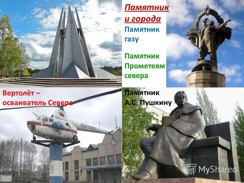 Памятник и города Памятник газу Памятник Прометеям севера Памятник А.С. Пушкину Вертолёт – осваиватель Севера