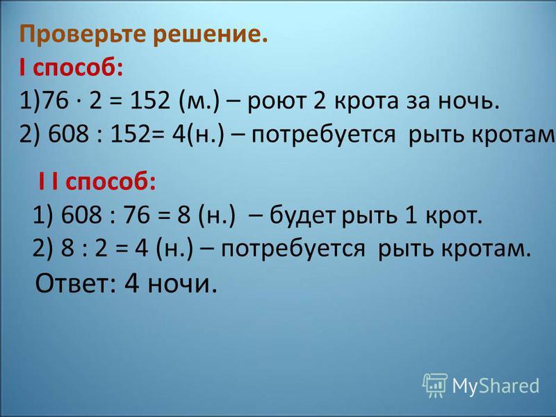 I I способ: 1) 608 : 76 = 8 (н.) – будет рыть 1 крот. 2) 8 : 2 = 4 (н.) – потребуется рыть кротам. Проверьте решение. I способ: 1)76 · 2 = 152 (м.) – роют 2 крота за ночь. 2) 608 : 152= 4(н.) – потребуется рыть кротам. Ответ: 4 ночи.