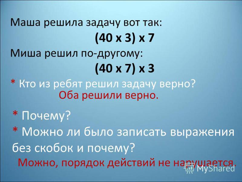 Маша решила задачу вот так: (40 х 3) х 7 Миша решил по-другому: (40 х 7) х 3 * Кто из ребят решил задачу верно? Оба решили верно. * Почему? * Можно ли было записать выражения без скобок и почему? Можно, порядок действий не нарушается.