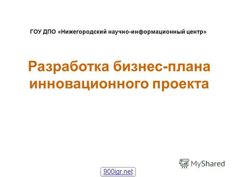 Разработка бизнес-плана инновационного проекта ГОУ ДПО «Нижегородский научно-информационный центр» 900igr.net