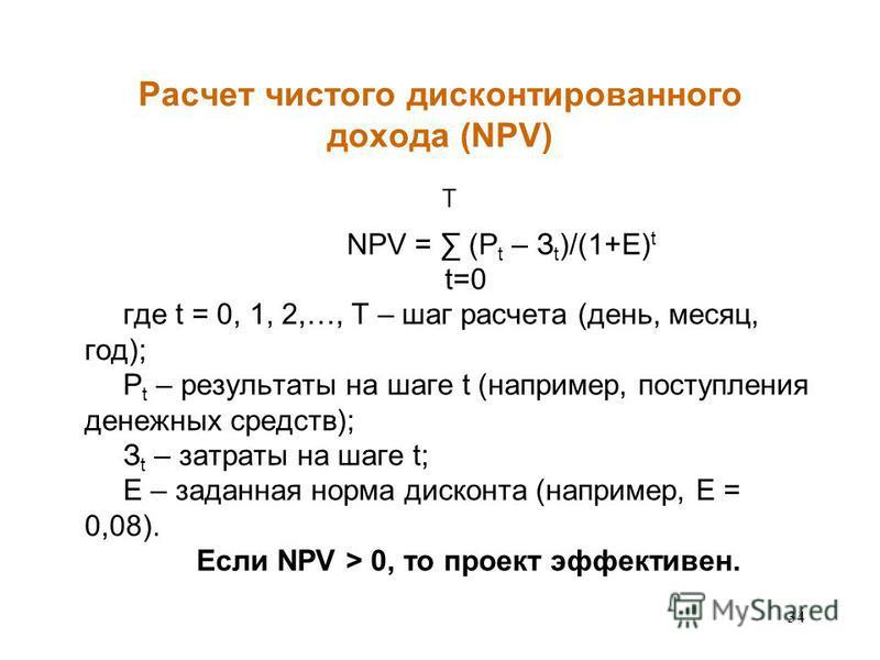 34 Расчет чистого дисконтированного дохода (NPV) T NPV = (P t – З t )/(1+E) t t=0 где t = 0, 1, 2,…, T – шаг расчета (день, месяц, год); P t – результаты на шаге t (например, поступления денежных средств); З t – затраты на шаге t; E – заданная норма