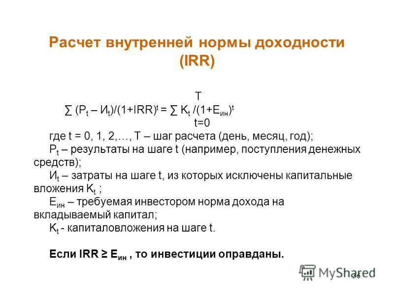 36 Расчет внутренней нормы доходности (IRR) T (P t – И t )/(1+IRR) t = K t /(1+E ин ) t t=0 где t = 0, 1, 2,…, T – шаг расчета (день, месяц, год); P t – результаты на шаге t (например, поступления денежных средств); И t – затраты на шаге t, из которы