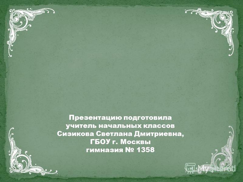 Презентацию подготовила учитель начальных классов Сизикова Светлана Дмитриевна, ГБОУ г. Москвы гимназия 1358