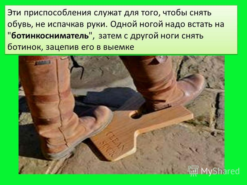 Эти приспособления служат для того, чтобы снять обувь, не испачкав руки. Одной ногой надо встать на ботинкосниматель, затем с другой ноги снять ботинок, зацепив его в выемке