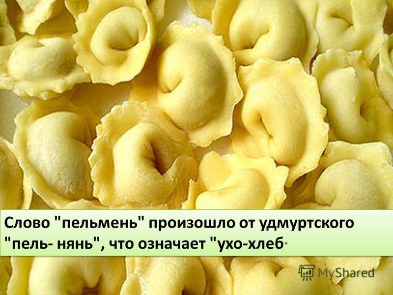 Слово опельмень произошло от удмуртского опель- нянь, что означает ухо-хлеб