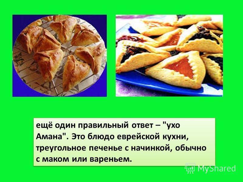 ещё один правильный ответ – ухо Амана. Это блюдо еврейской кухни, треугольное печенье с начинкой, обычно с маком или вареньем.