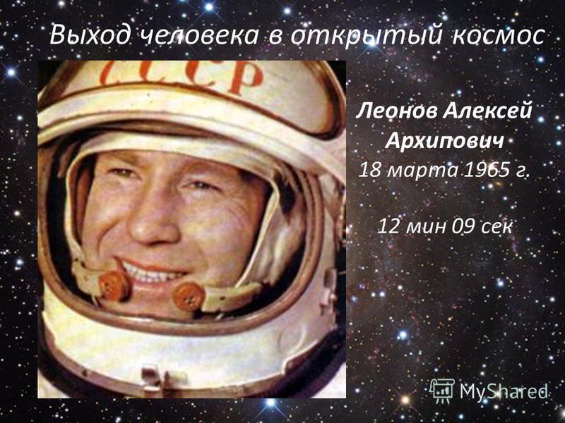 Выход человека в открытый космос Леонов Алексей Архипович 18 марта 1965 г. 12 мин 09 сек
