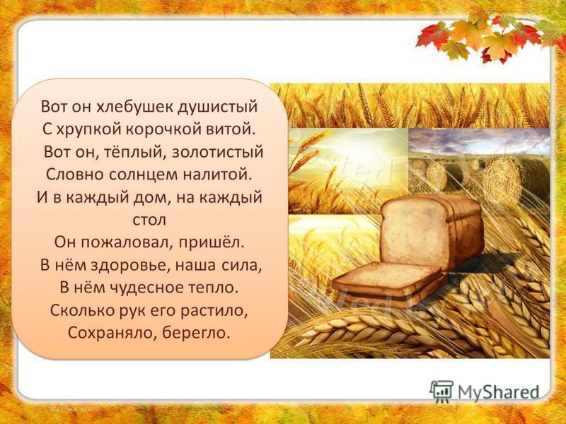 Вот он хлебушек душистый С хрупкой корочкой витой. Вот он, тёплый, золотистый Словно солнцем налитой. И в каждый дом, на каждый стол Он пожаловал, пришёл. В нём здоровье, наша сила, В нём чудесное тепло. Сколько рук его растило, Сохраняло, берегло. В