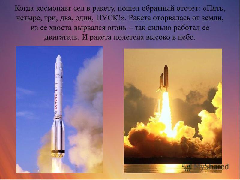 Когда космонавт сел в ракету, пошел обратный отсчет: «Пять, четыре, три, два, один, ПУСК!». Ракета оторвалась от земли, из ее хвоста вырвался огонь – так сильно работал ее двигатель. И ракета полетела высоко в небо.