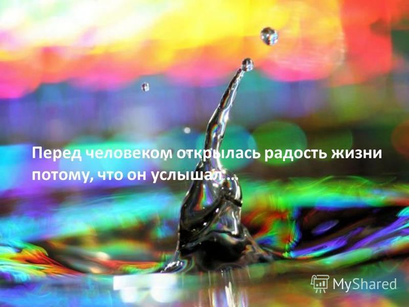 Перед человеком открылась радость жизни потому, что он услышал …