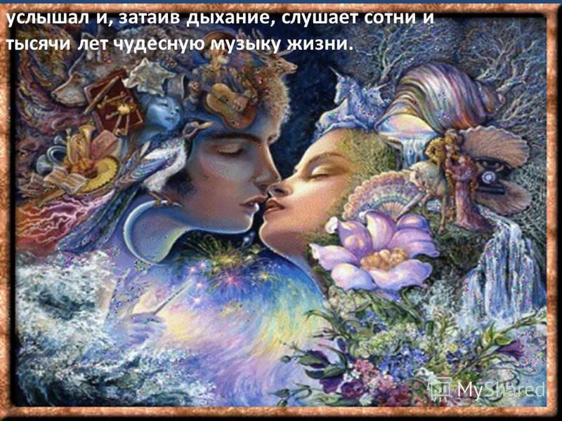 услышал и, затаив дыхание, слушает сотни и тысячи лет чудесную музыку жизни.