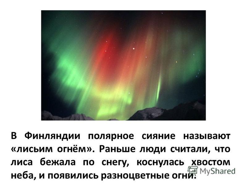 В Финляндии полярное сияние называют «лисьим огнём». Раньше люди считали, что лиса бежала по снегу, коснулась хвостом неба, и появились разноцветные огни.