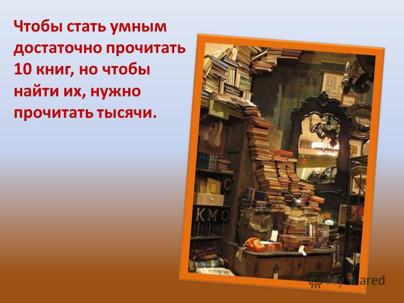 Чтобы стать умным достаточно прочитать 10 книг, но чтобы найти их, нужно прочитать тысячи.