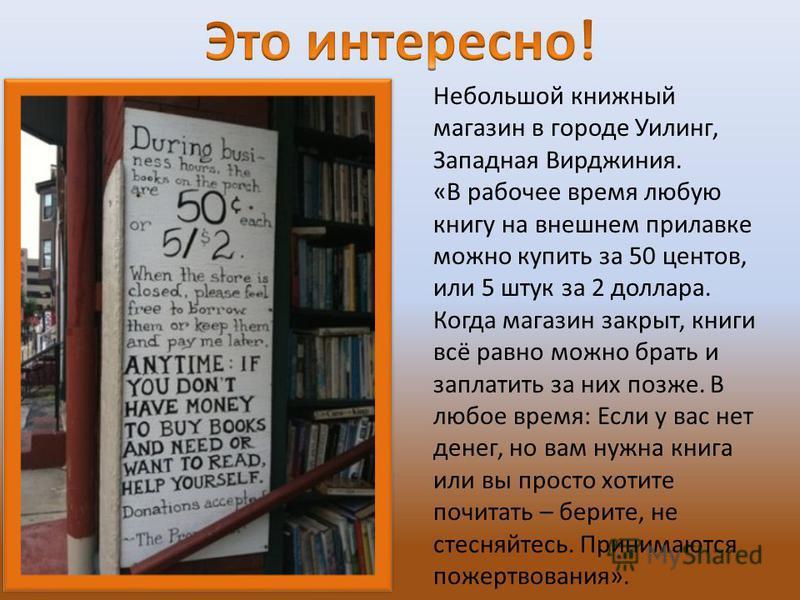 Небольшой книжный магазин в городе Уилинг, Западная Вирджиния. «В рабочее время любую книгу на внешнем прилавке можно купить за 50 центов, или 5 штук за 2 доллара. Когда магазин закрыт, книги всё равно можно брать и заплатить за них позже. В любое вр
