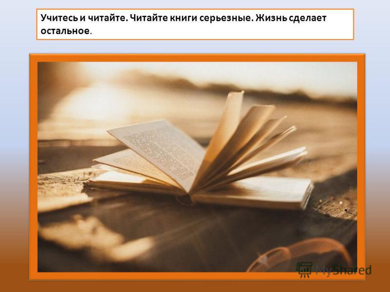 Учитесь и читайте. Читайте книги серьезные. Жизнь сделает остальное.