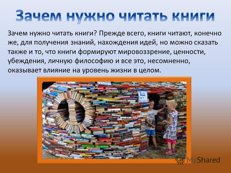 Зачем нужно читать книги? Прежде всего, книги читают, конечно же, для получения знаний, нахождения идей, но можно сказать также и то, что книги формируют мировоззрение, ценности, убеждения, личную философию и все это, несомненно, оказывает влияние на