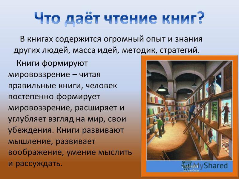 В книгах содержится огромный опыт и знания других людей, масса идей, методик, стратегий. Книги формируют мировоззрение – читая правильные книги, человек постепенно формирует мировоззрение, расширяет и углубляет взгляд на мир, свои убеждения. Книги ра