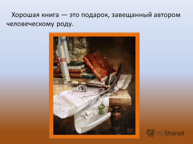 Хорошая книга это подарок, завещанный автором человеческому роду.