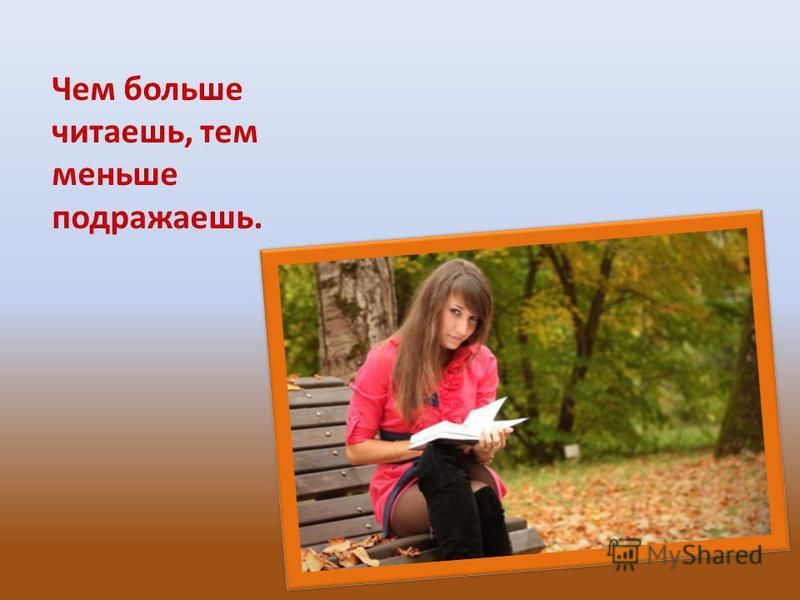 Чем больше читаешь, тем меньше подражаешь.