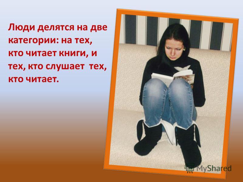 Люди делятся на две категории: на тех, кто читает книги, и тех, кто слушает тех, кто читает.