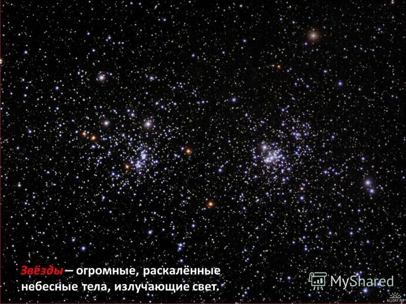 Звёзды – огромные, раскалённые небесные тела, излучающие свет.