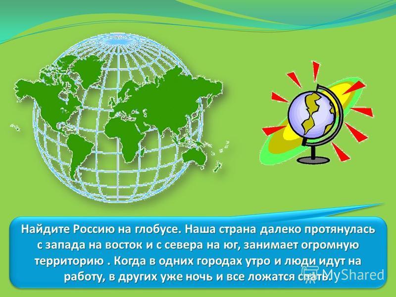 Найдите Россию на глобусе. Наша страна далеко протянулась с запада на восток и с севера на юг, занимает огромную территорию. Когда в одних городах утро и люди идут на работу, в других уже ночь и все ложатся спать.