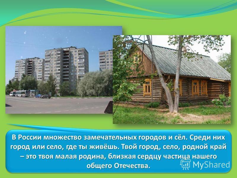 В России множество замечательных городов и сёл. Среди них город или село, где ты живёшь. Твой город, село, родной край – это твоя малая родина, близкая сердцу частица нашего общего Отечества.