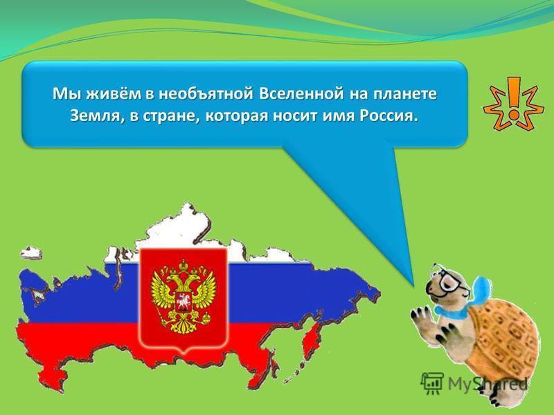 Мы живём в необъятной Вселенной на планете Земля, в стране, которая носит имя Россия.