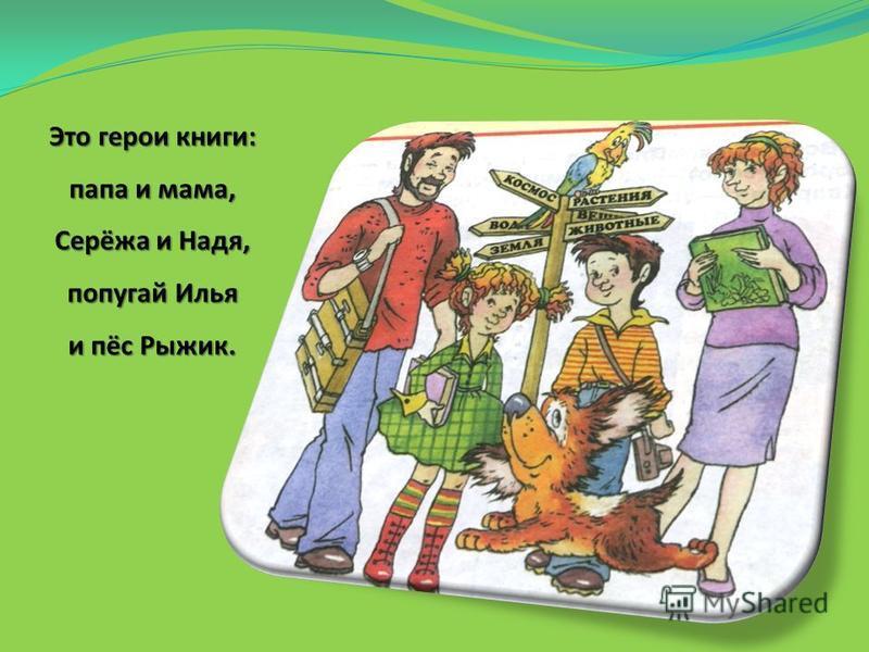 Это герои книги: папа и мама, Серёжа и Надя, попугай Илья и пёс Рыжик.
