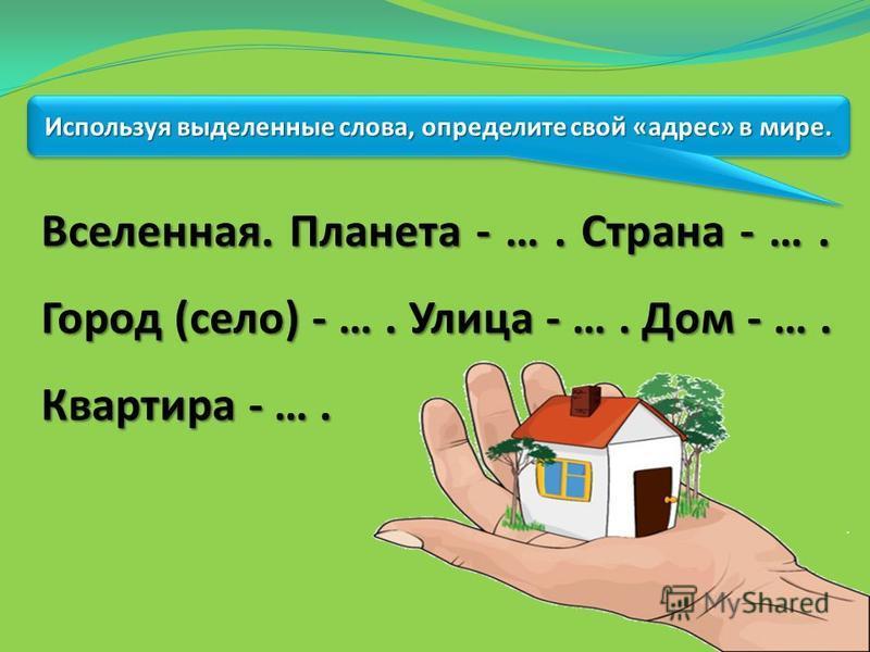 Используя выделенные слова, определите свой «адрес» в мире. Вселенная. Планета - …. Страна - …. Город (село) - …. Улица - …. Дом - …. Квартира - ….
