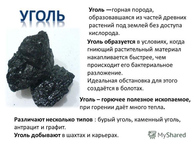 Уголь горная порода, образовавшаяся из частей древних растений под землей без доступа кислорода. Уголь образуется в условиях, когда гниющий растительный материал накапливается быстрее, чем происходит его бактериальное разложение. Идеальная обстановка