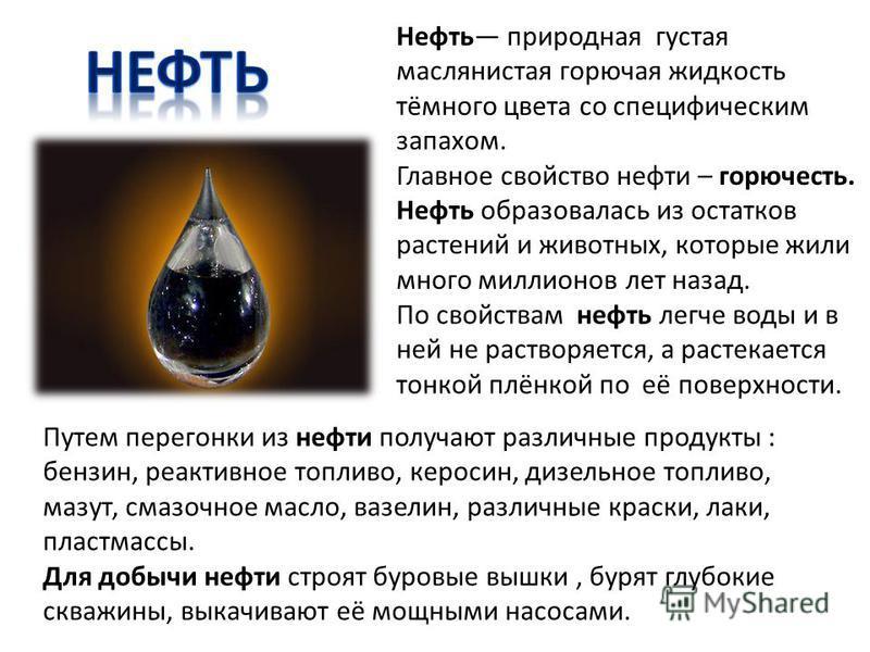 Нефть природная густая маслянистая горючая жидкость тёмного цвета со специфическим запахом. Главное свойство нефти – горючесть. Нефть образовалась из остатков растений и животных, которые жили много миллионов лет назад. По свойствам нефть легче воды