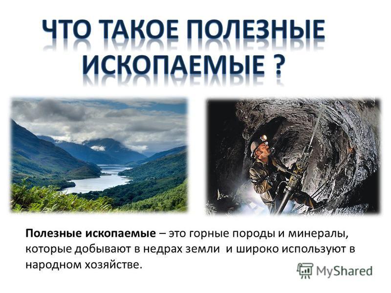 Полезные ископаемые – это горные породы и минералы, которые добывают в недрах земли и широко используют в народном хозяйстве.